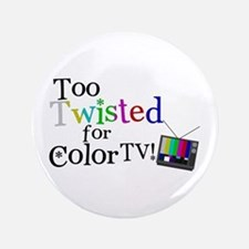 "Too Twisted for Color TV 3.5"" Button"
