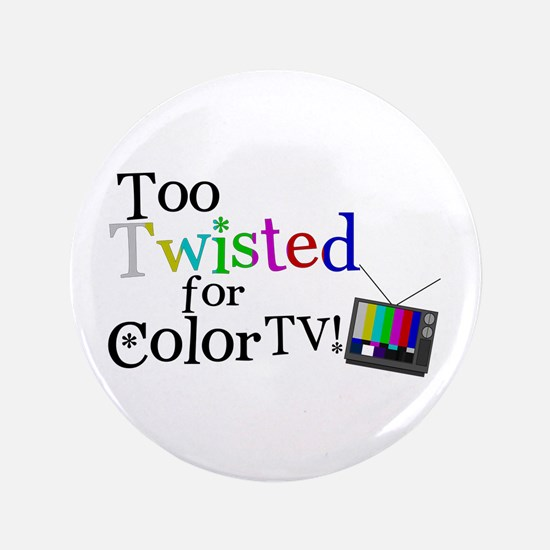 """Too Twisted for Color TV 3.5"""" Button"""