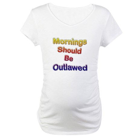 Mornings Should Be Outlawed Maternity T-Shirt