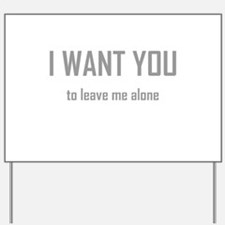 I WANT YOU...to leave me alon Yard Sign