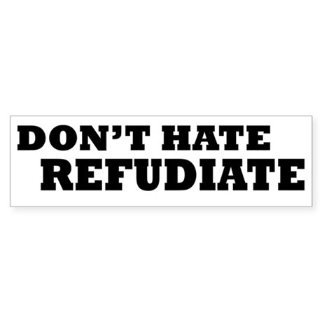 DONT HATE. REFUDIATE. (Bumper)