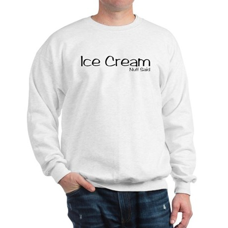 Ice Cream. Nuff Said Sweatshirt