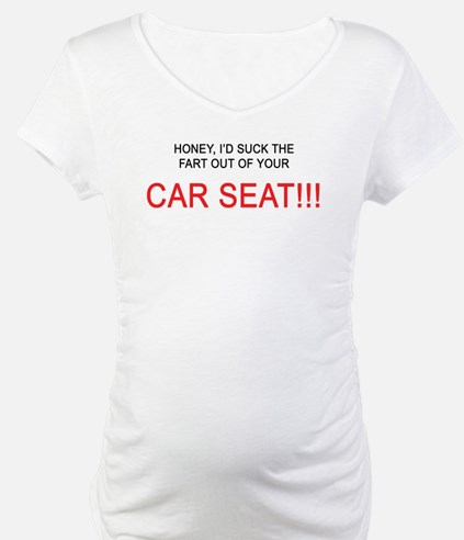 Honey, I'd suck the fart out of yer car seat!! Mat