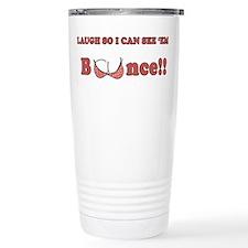 Laugh so I can see 'em bounce!! Travel Mug