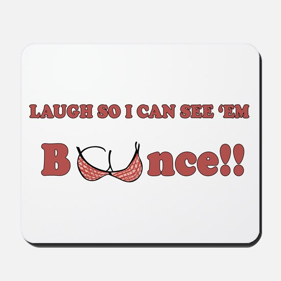 Laugh so I can see 'em bounce!! Mousepad