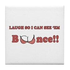 Laugh so I can see 'em bounce!! Tile Coaster