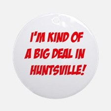 I'm Kind Of A Big Deal In Huntsville! Ornament (Ro
