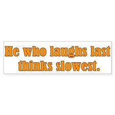 He who laughs... Bumper Bumper Sticker