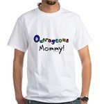 Outrageous mommy White T-Shirt
