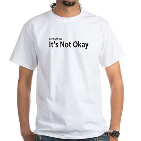 Let's just say It's Not Okay White T-Shirt