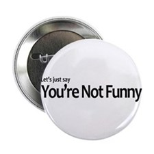 """Let's Just Say You're Not Funny 2.25"""" Button"""