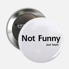 "Not Funny. Just Sayin 2.25"" Button"