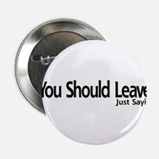 "You Should Leave. Just Sayin 2.25"" Button"