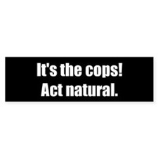 It's the Cops! Act Natural. (Bumper Sticker)