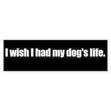 I wish I had my dog's life (Bumper Sticker)