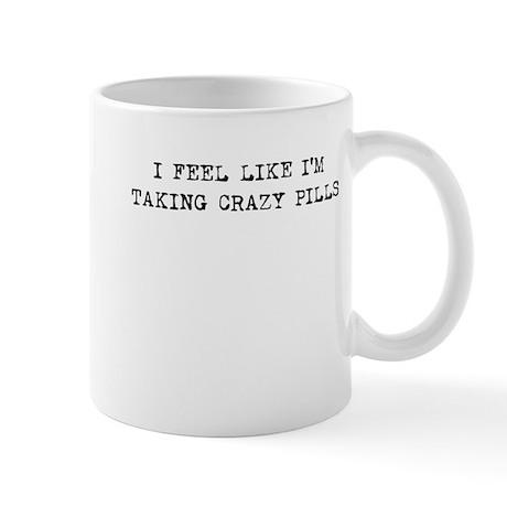 I FEEL LIKE I'M TAKING CRAZY PILLS Mug