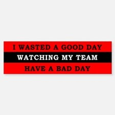 Wasted a Day Watching my Team Bumper Bumper Sticker