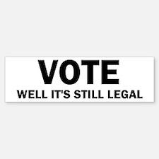 Vote well it's still legal! Bumper Bumper Sticker