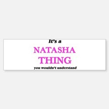It's a Natasha thing, you would Bumper Bumper Bumper Sticker