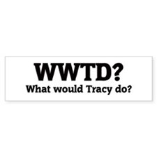 What would Tracy do? Bumper Bumper Sticker