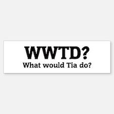 What would Tia do? Bumper Bumper Bumper Sticker