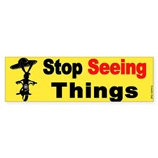 Stop Seeing Things Bumper Bumper Sticker