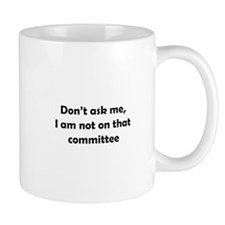 Don't ask me I'm not on that committee Mug