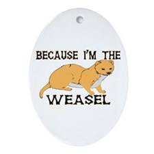 Because I'm The Weasel Ornament (Oval)