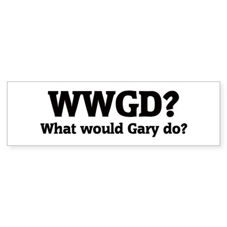 What would Gary do? Bumper Sticker