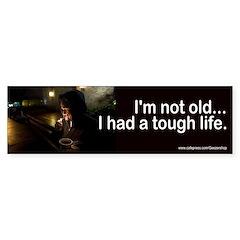 I'm not old... I had a tough life.