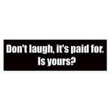 Don't laugh, it's paid for (Bumper Sticker)