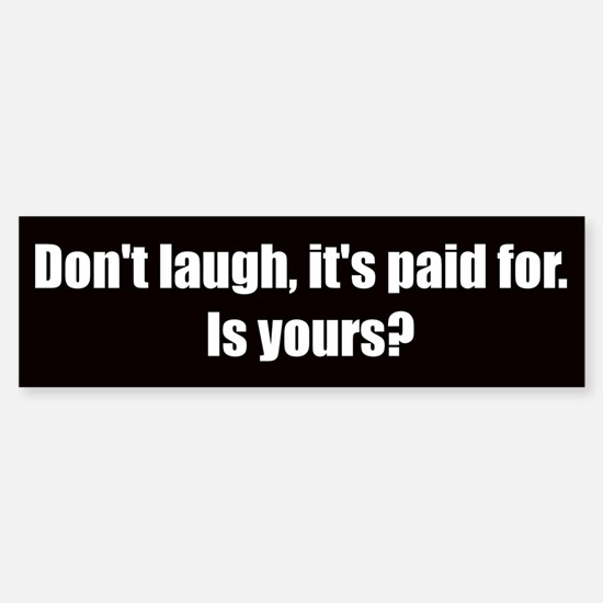Don't laugh, it's paid for (Bumper Sticker)