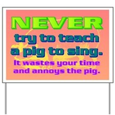 NEVER try to teach a pig to sing Yard Sign