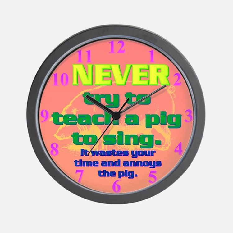 NEVER try to teach a pig to sing Wall Clock