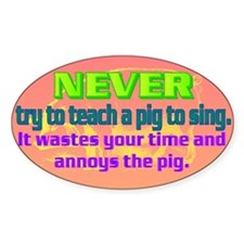 NEVER try to teach a pig to sing Decal