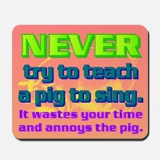 NEVER try to teach a pig to sing Mousepad