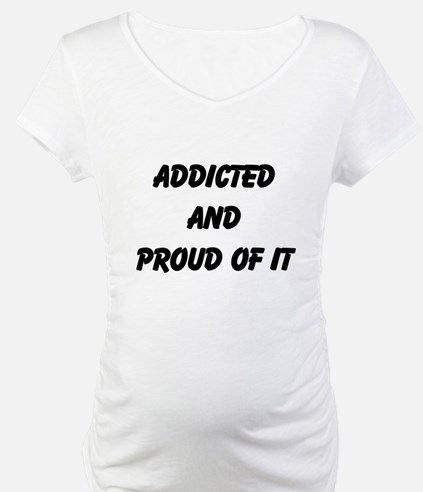 Addicted and proud of it! Shirt