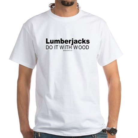 Lumberjacks do it with wood - White T-shirt