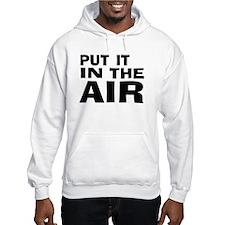 Put It In The Air -- T-Shirt Jumper Hoody