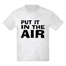 Put It In The Air -- T-Shirt T-Shirt