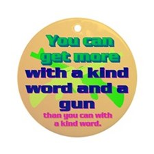You can get more with a kind word and a gun Orname