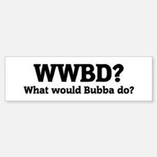 What would Bubba do? Bumper Bumper Bumper Sticker