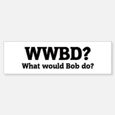 What would Bob do? Bumper Bumper Bumper Sticker