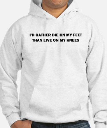 I'D RATHER DIE ON MY FEET THAN LIVE ON MY KNEES Ho