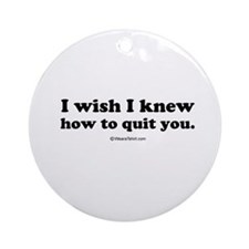 I wish I could quit you ~  Ornament (Round)