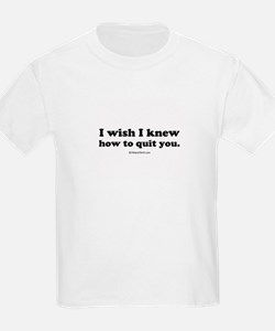 I wish I could quit you ~  Kids T-Shirt
