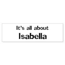 It's all about Isabella Bumper Bumper Bumper Sticker
