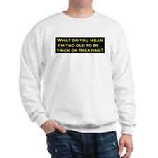 Too old to go Trick or Treating? Sweatshirt