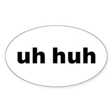 uh huh (whatever) Oval Decal