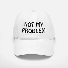 Not My Problem Baseball Baseball Cap